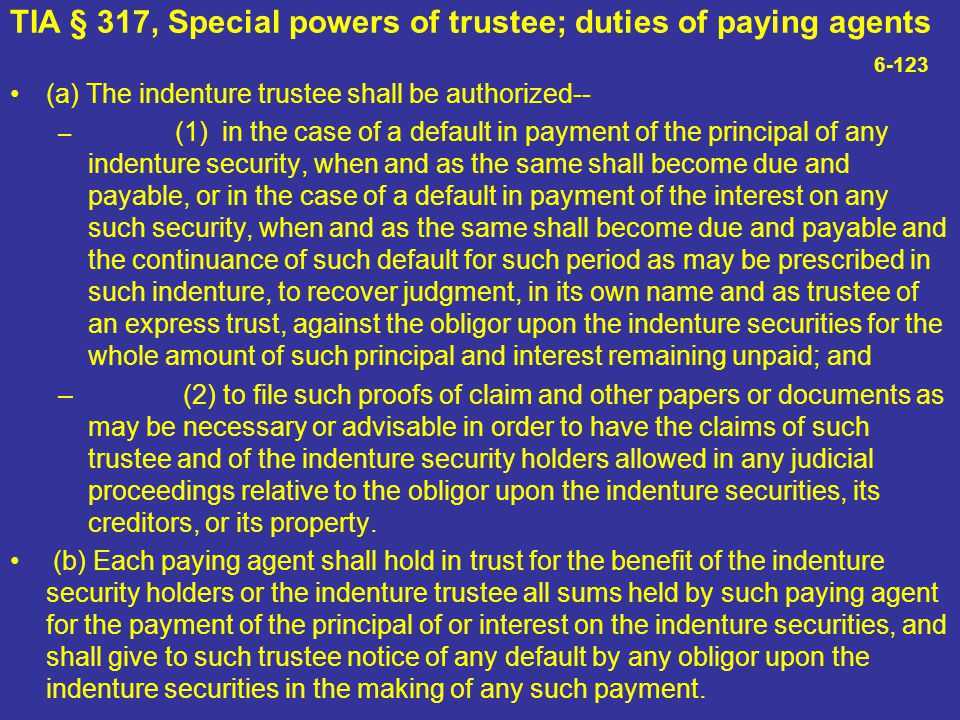 TIA § 317, Special powers of trustee; duties of paying agents 6-123 (a) The indenture trustee shall be authorized-- – (1) in the case of a default in