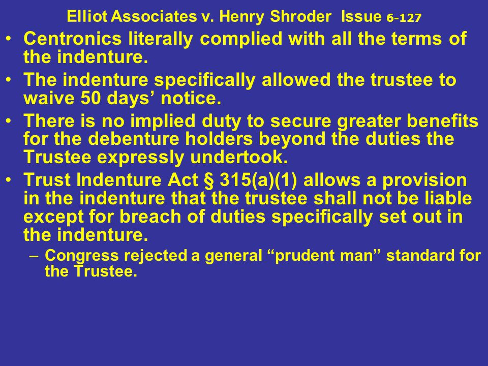 Elliot Associates v. Henry Shroder Issue 6-127 Centronics literally complied with all the terms of the indenture. The indenture specifically allowed t