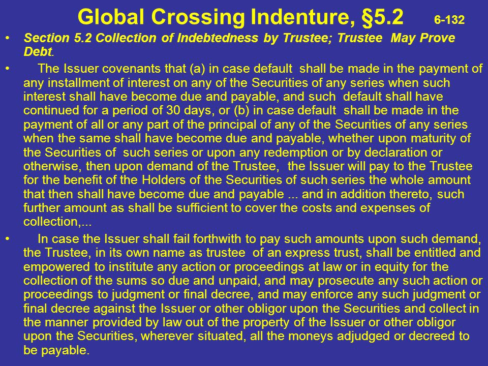 Global Crossing Indenture, §5.2 6-132 Section 5.2 Collection of Indebtedness by Trustee; Trustee May Prove Debt. The Issuer covenants that (a) in case