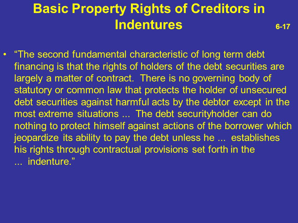 """Basic Property Rights of Creditors in Indentures 6-17 """"The second fundamental characteristic of long term debt financing is that the rights of holders"""