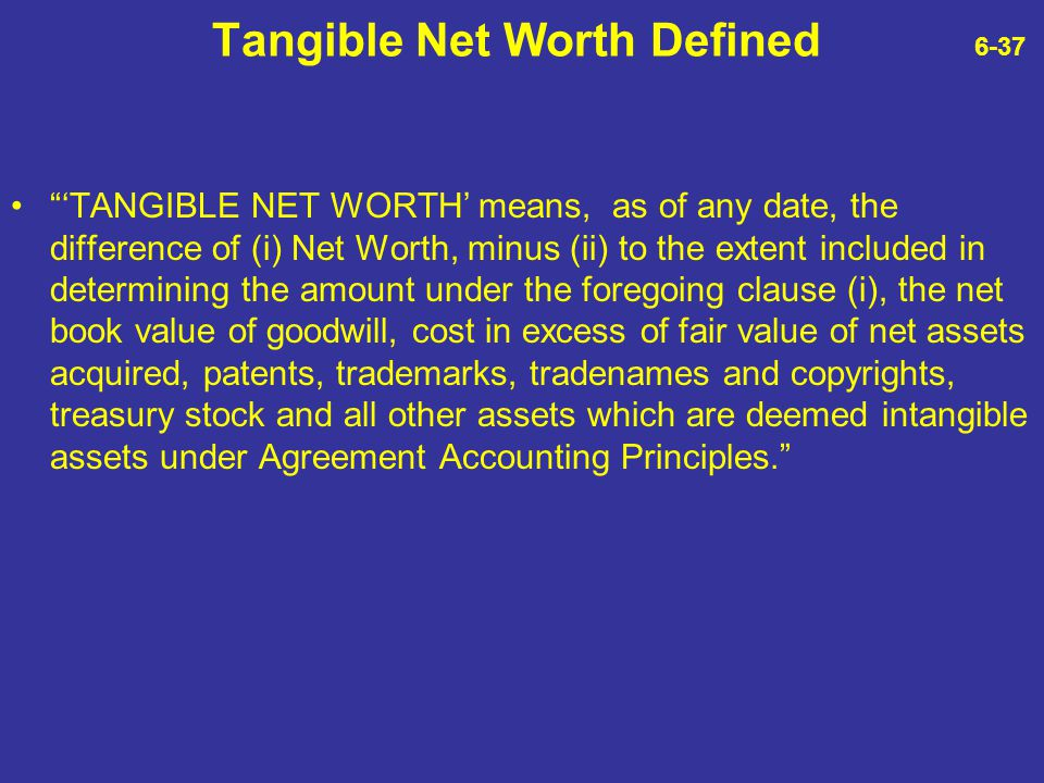 """Tangible Net Worth Defined 6-37 """"'TANGIBLE NET WORTH' means, as of any date, the difference of (i) Net Worth, minus (ii) to the extent included in det"""