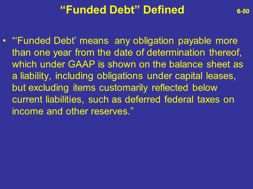 """""""Funded Debt"""" Defined 6-50 """"'Funded Debt' means any obligation payable more than one year from the date of determination thereof, which under GAAP is"""