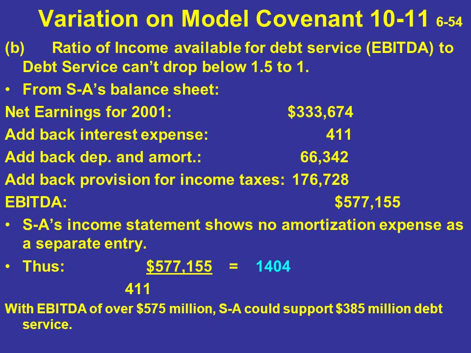 Variation on Model Covenant 10-11 6-54 (b)Ratio of Income available for debt service (EBITDA) to Debt Service can't drop below 1.5 to 1. From S-A's ba