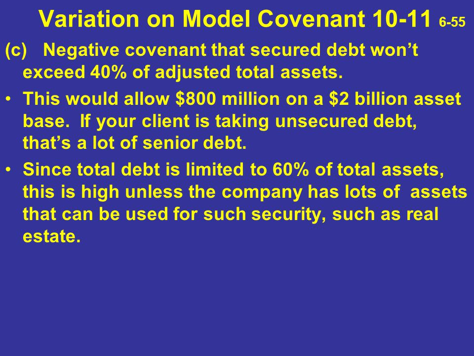 Variation on Model Covenant 10-11 6-55 (c) Negative covenant that secured debt won't exceed 40% of adjusted total assets. This would allow $800 millio