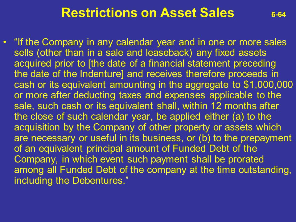"""Restrictions on Asset Sales 6-64 """"If the Company in any calendar year and in one or more sales sells (other than in a sale and leaseback) any fixed as"""