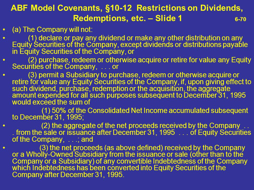 ABF Model Covenants, §10-12 Restrictions on Dividends, Redemptions, etc. – Slide 1 6-70 (a) The Company will not: (1) declare or pay any dividend or m