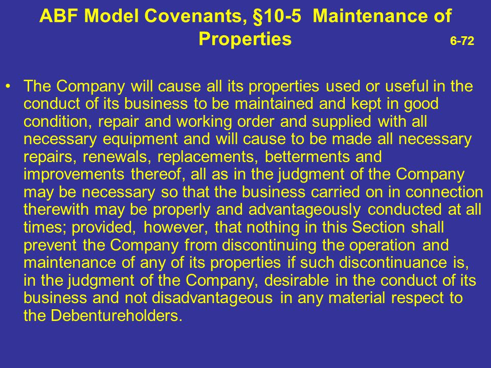ABF Model Covenants, §10-5 Maintenance of Properties 6-72 The Company will cause all its properties used or useful in the conduct of its business to b
