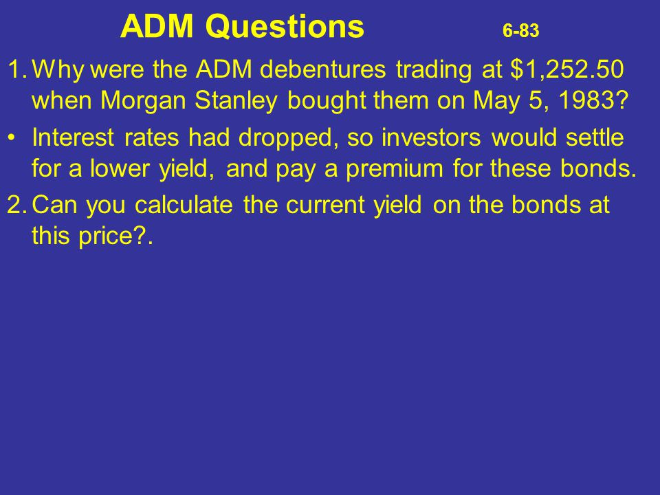 ADM Questions 6-83 1.Why were the ADM debentures trading at $1,252.50 when Morgan Stanley bought them on May 5, 1983? Interest rates had dropped, so i
