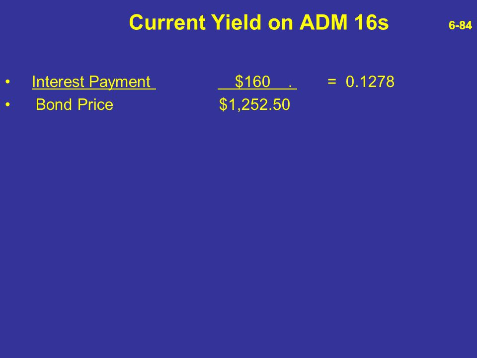 Current Yield on ADM 16s 6-84 Interest Payment $160. = 0.1278 Bond Price $1,252.50