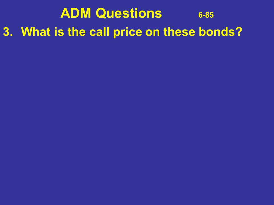 ADM Questions 6-85 3.What is the call price on these bonds?
