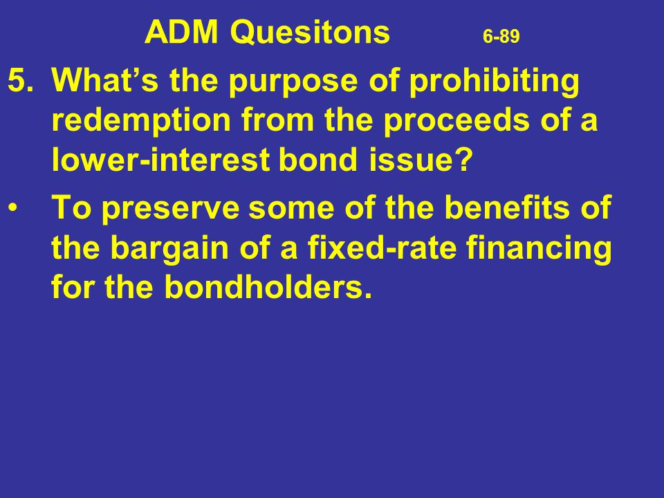 ADM Quesitons 6-89 5.What's the purpose of prohibiting redemption from the proceeds of a lower-interest bond issue? To preserve some of the benefits o