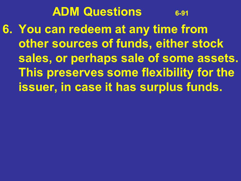 ADM Questions 6-91 6.You can redeem at any time from other sources of funds, either stock sales, or perhaps sale of some assets. This preserves some f