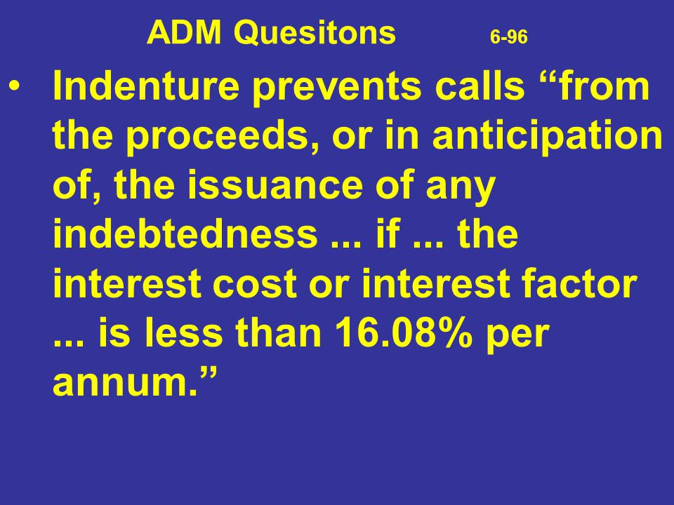 """ADM Quesitons 6-96 Indenture prevents calls """"from the proceeds, or in anticipation of, the issuance of any indebtedness... if... the interest cost or"""
