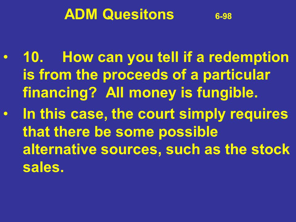 ADM Quesitons 6-98 10.How can you tell if a redemption is from the proceeds of a particular financing? All money is fungible. In this case, the court