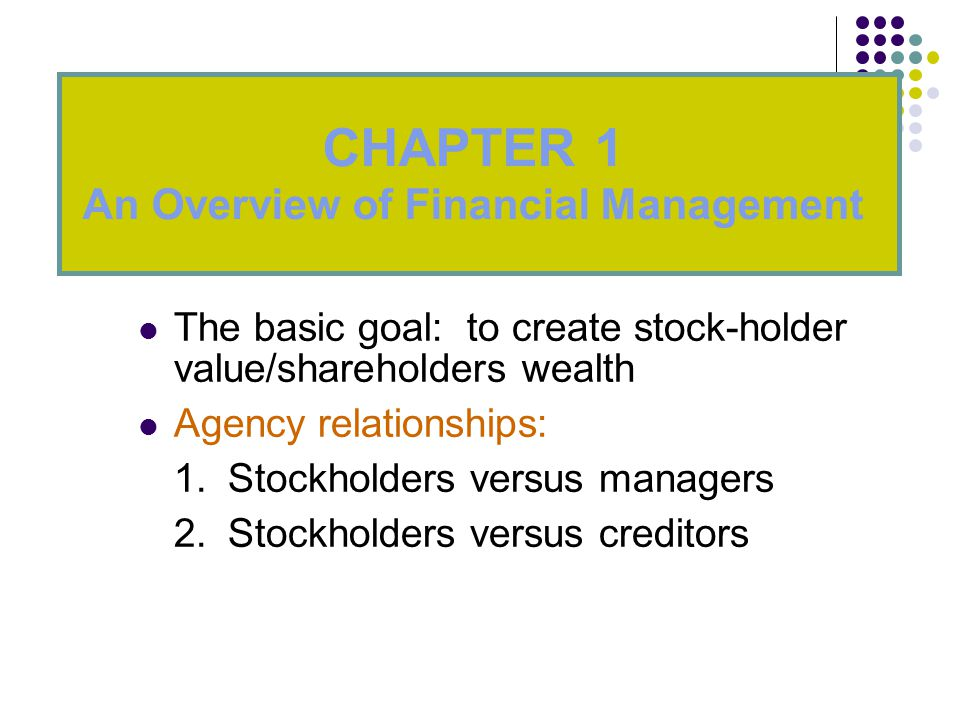 The basic goal: to create stock-holder value/shareholders wealth Agency relationships: 1.Stockholders versus managers 2.Stockholders versus creditors CHAPTER 1 An Overview of Financial Management