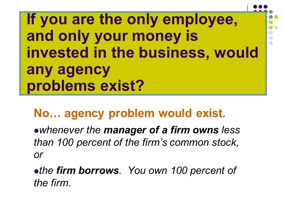 If you are the only employee, and only your money is invested in the business, would any agency problems exist.