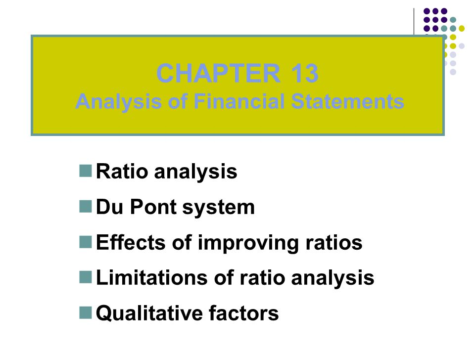 Ratio analysis Du Pont system Effects of improving ratios Limitations of ratio analysis Qualitative factors CHAPTER 13 Analysis of Financial Statements