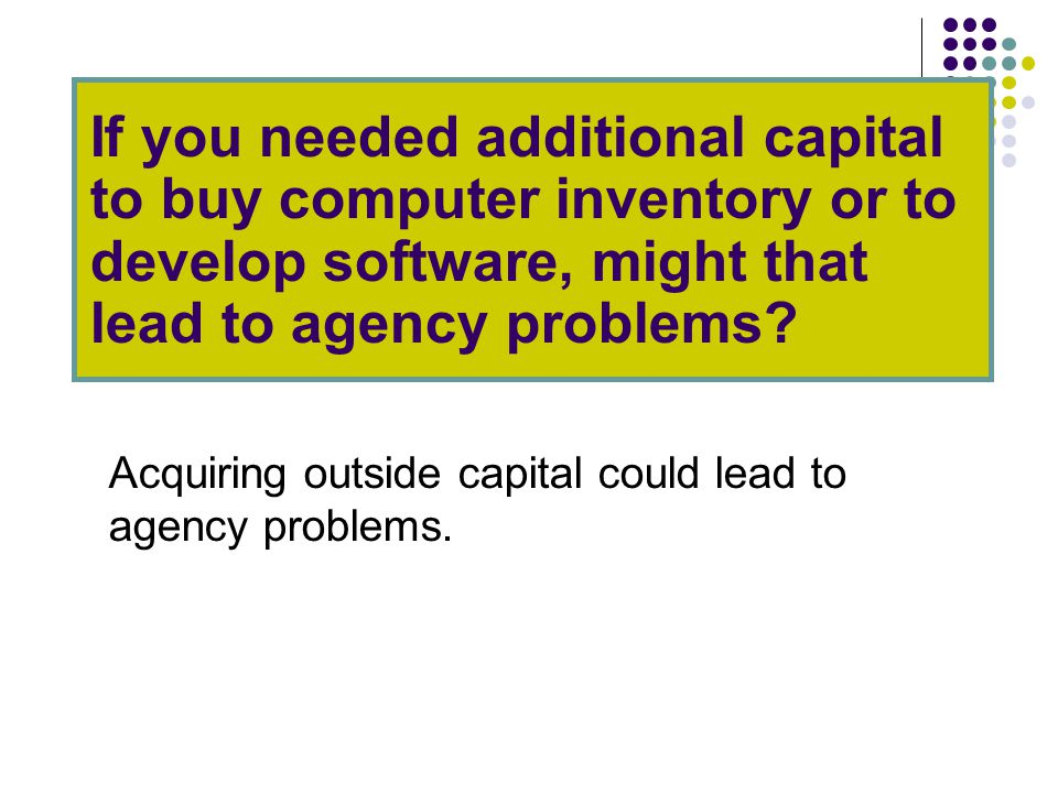 If you needed additional capital to buy computer inventory or to develop software, might that lead to agency problems.
