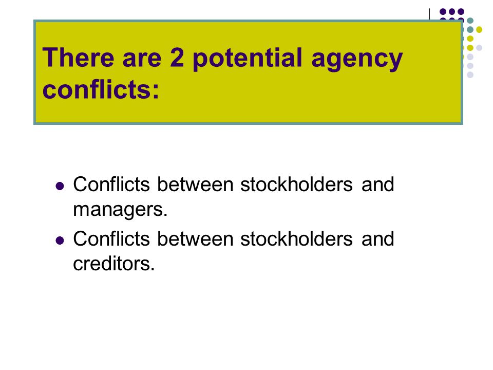 There are 2 potential agency conflicts: Conflicts between stockholders and managers.