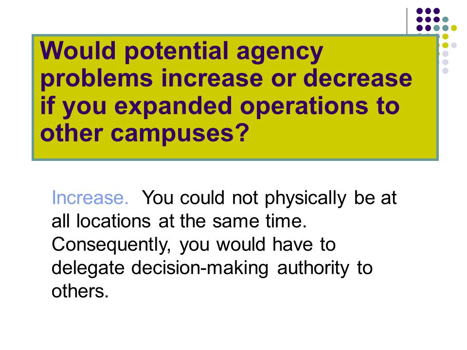 Would potential agency problems increase or decrease if you expanded operations to other campuses.