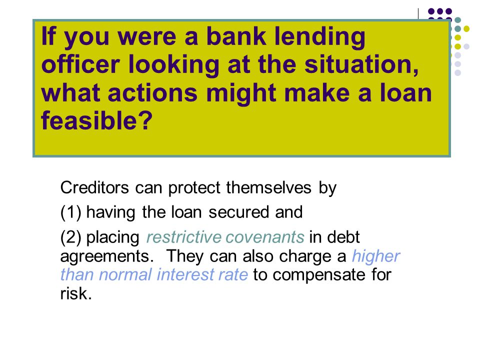 If you were a bank lending officer looking at the situation, what actions might make a loan feasible.