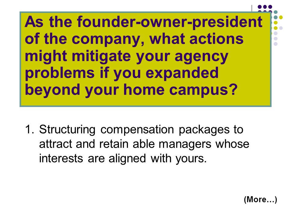 As the founder-owner-president of the company, what actions might mitigate your agency problems if you expanded beyond your home campus.