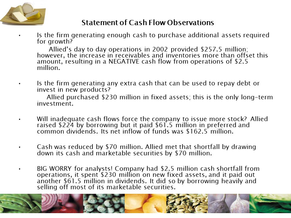 Statement of Cash Flow Observations Is the firm generating enough cash to purchase additional assets required for growth? Allied's day to day operatio