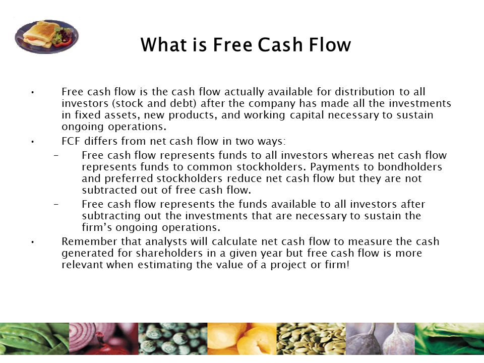 What is Free Cash Flow Free cash flow is the cash flow actually available for distribution to all investors (stock and debt) after the company has made all the investments in fixed assets, new products, and working capital necessary to sustain ongoing operations.