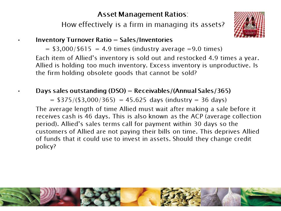 Asset Management Ratios: How effectively is a firm in managing its assets? Inventory Turnover Ratio = Sales/Inventories = $3,000/$615 = 4.9 times (ind