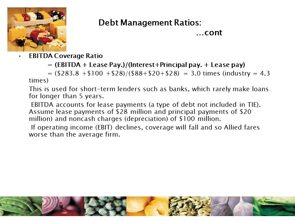 Debt Management Ratios: …cont EBITDA Coverage Ratio = (EBITDA + Lease Pay.)/(Interest+Principal pay. + Lease pay) = ($283.8 +$100 +$28)/($88+$20+$28)