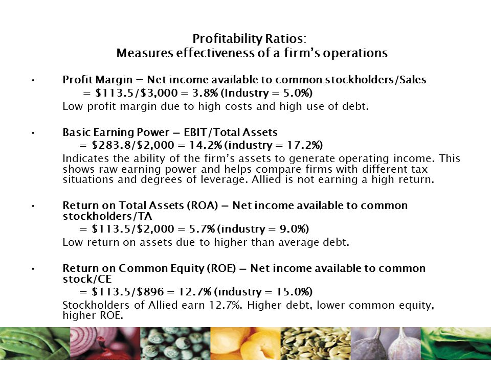 Profitability Ratios: Measures effectiveness of a firm's operations Profit Margin = Net income available to common stockholders/Sales = $113.5/$3,000