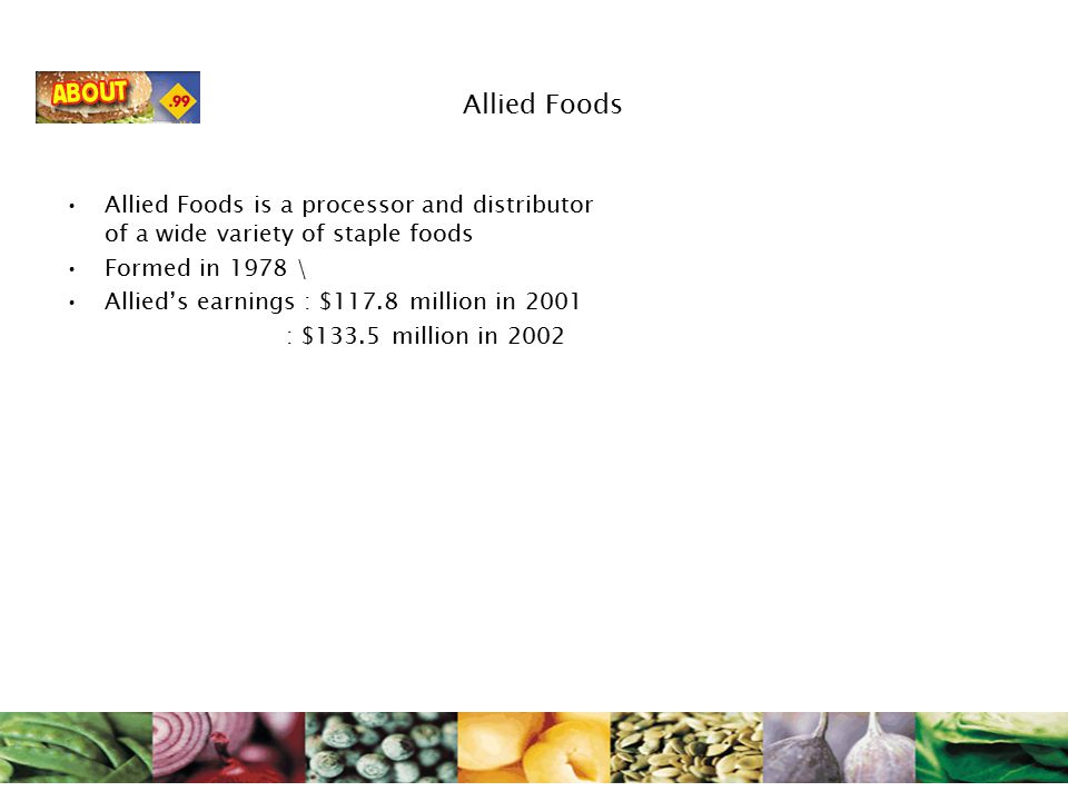 Allied Foods Allied Foods is a processor and distributor of a wide variety of staple foods Formed in 1978 \ Allied's earnings : $117.8 million in 2001