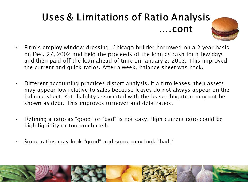 Uses & Limitations of Ratio Analysis ….cont Firm's employ window dressing. Chicago builder borrowed on a 2 year basis on Dec. 27, 2002 and held the pr