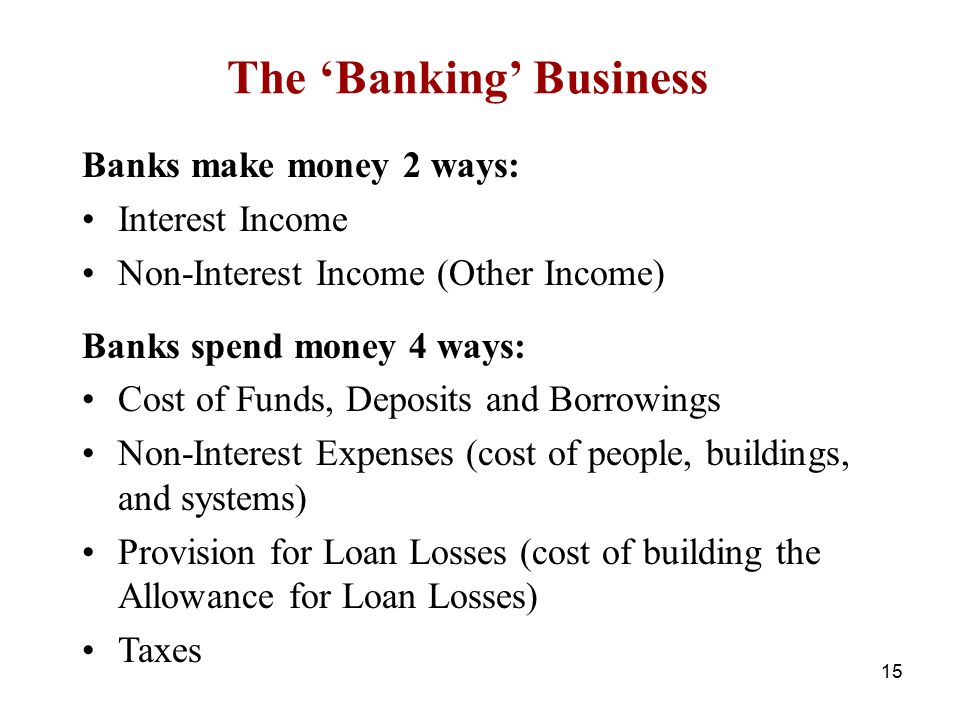 The 'Banking' Business Banks make money 2 ways: Interest Income Non-Interest Income (Other Income) Banks spend money 4 ways: Cost of Funds, Deposits a
