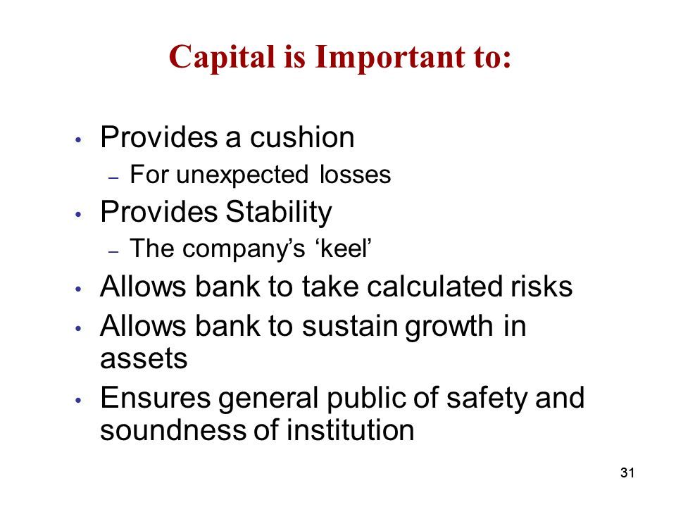 Capital is Important to: Provides a cushion – For unexpected losses Provides Stability – The company's 'keel' Allows bank to take calculated risks All