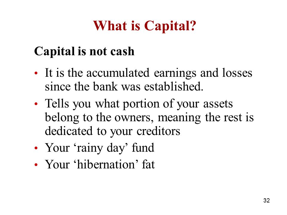 What is Capital? Capital is not cash It is the accumulated earnings and losses since the bank was established. Tells you what portion of your assets b