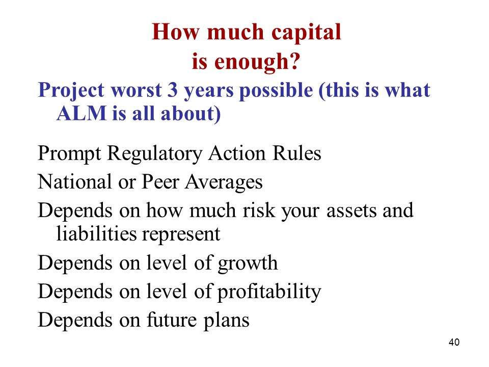 Project worst 3 years possible (this is what ALM is all about) Prompt Regulatory Action Rules National or Peer Averages Depends on how much risk your