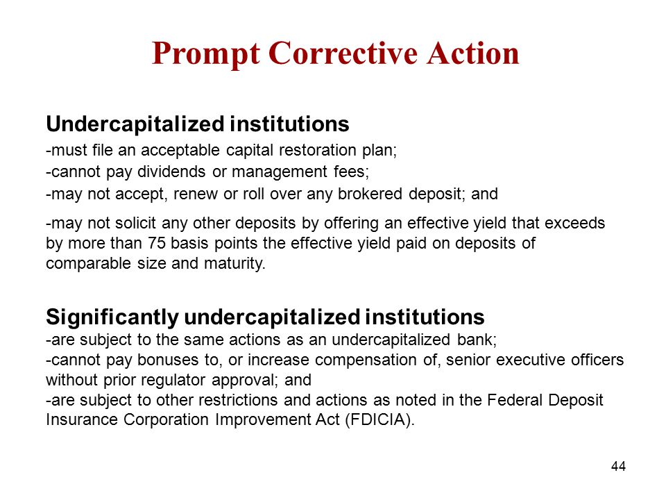 Prompt Corrective Action Undercapitalized institutions -must file an acceptable capital restoration plan; -cannot pay dividends or management fees; -m