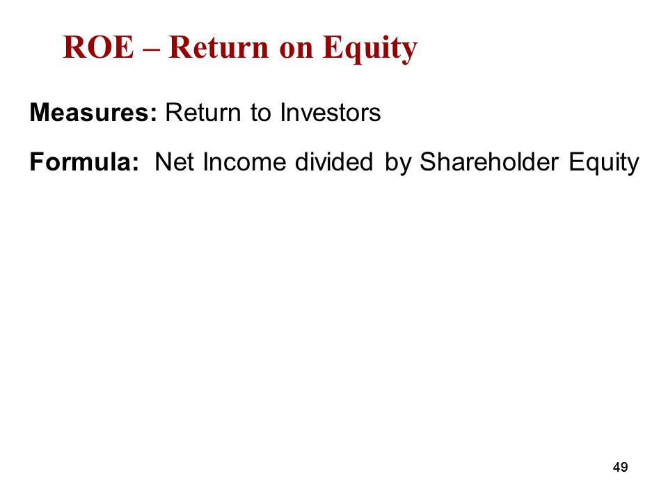 ROE – Return on Equity Measures: Return to Investors Formula: Net Income divided by Shareholder Equity 49