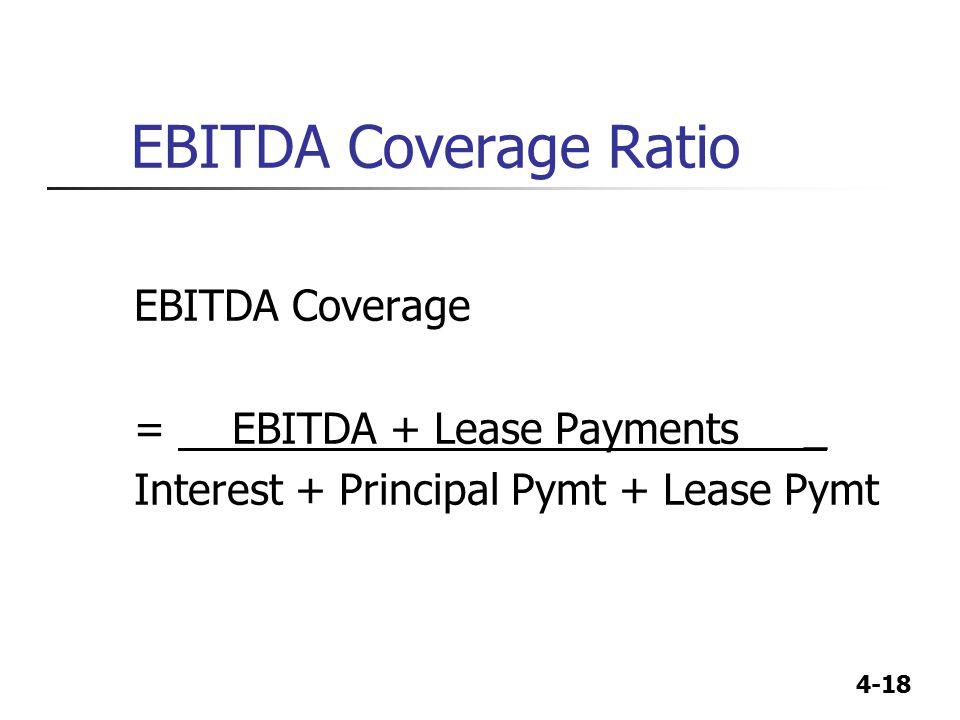 4-18 EBITDA Coverage Ratio EBITDA Coverage = EBITDA + Lease Payments _ Interest + Principal Pymt + Lease Pymt