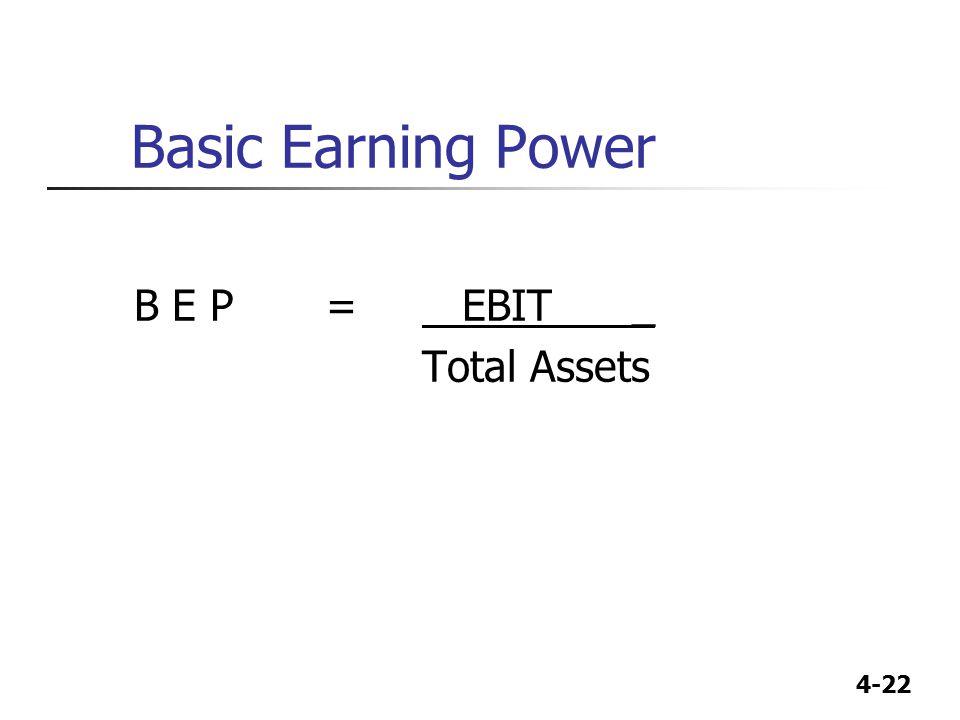 4-22 Basic Earning Power B E P= EBIT _ Total Assets