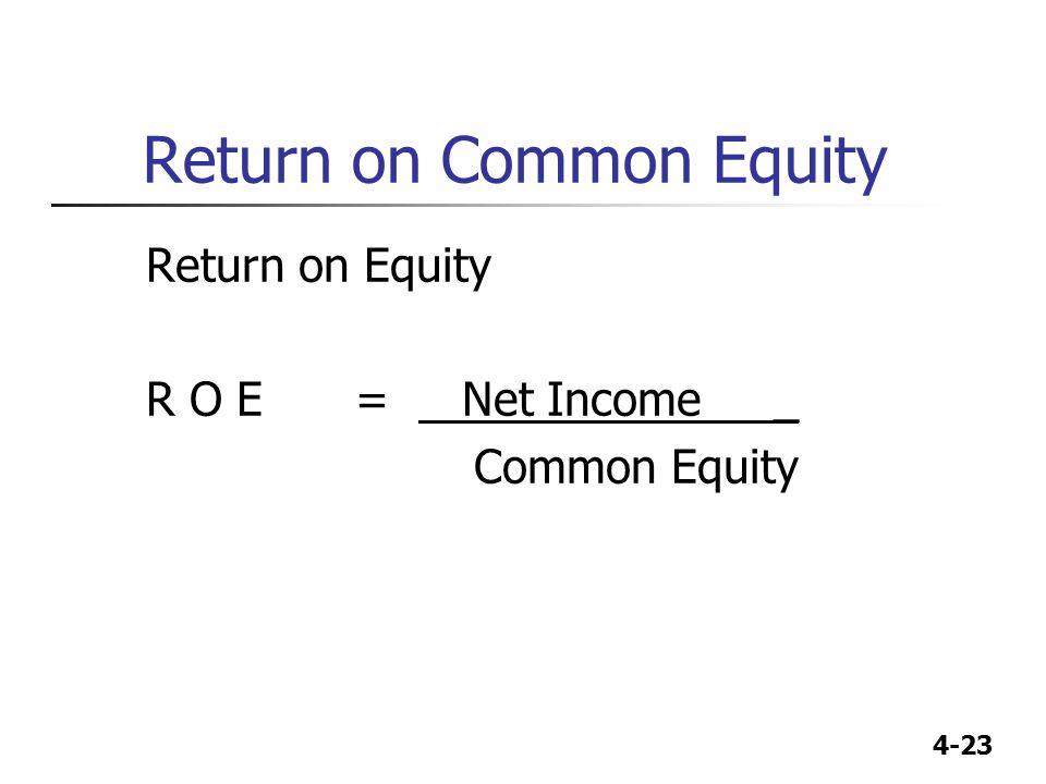 4-23 Return on Common Equity Return on Equity R O E = Net Income _ Common Equity