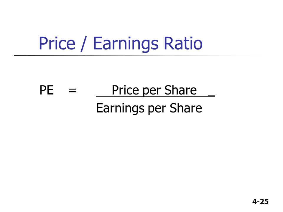 4-25 Price / Earnings Ratio PE= Price per Share _ Earnings per Share