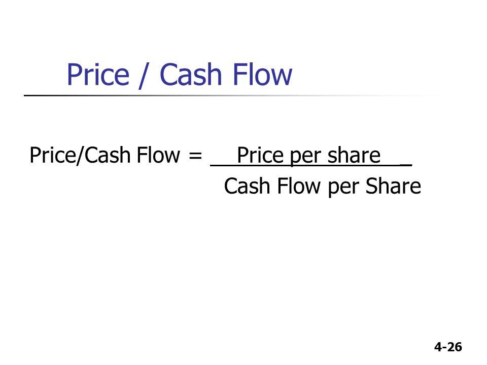 4-26 Price / Cash Flow Price/Cash Flow = Price per share _ Cash Flow per Share