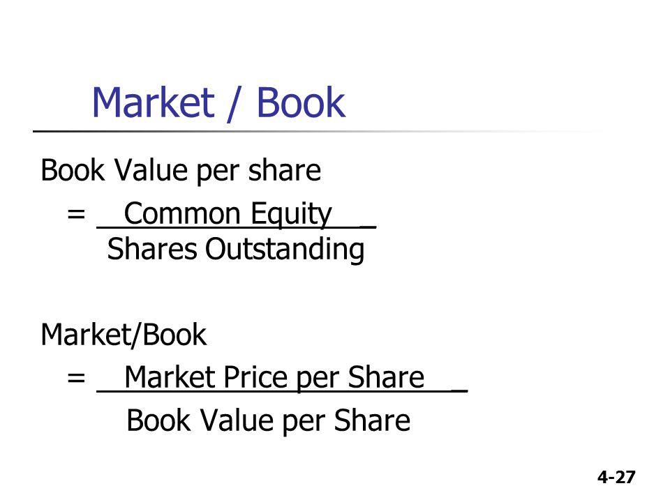 4-27 Market / Book Book Value per share = Common Equity _ Shares Outstanding Market/Book = Market Price per Share _ Book Value per Share