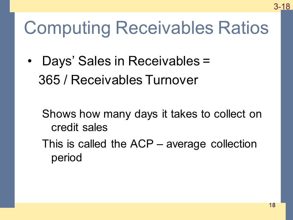 1-18 3-18 18 Computing Receivables Ratios Days' Sales in Receivables = 365 / Receivables Turnover Shows how many days it takes to collect on credit sales This is called the ACP – average collection period
