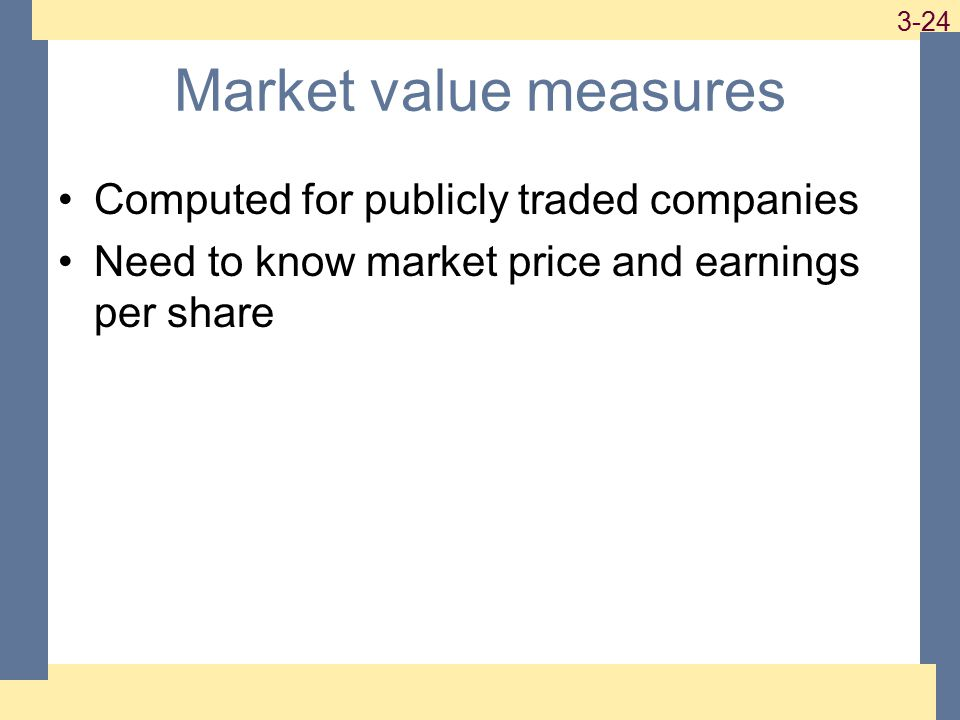 1-24 3-24 Market value measures Computed for publicly traded companies Need to know market price and earnings per share