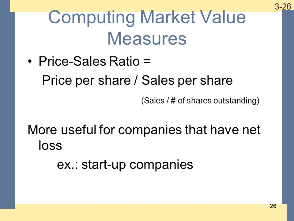 1-26 3-26 26 Computing Market Value Measures Price-Sales Ratio = Price per share / Sales per share (Sales / # of shares outstanding) More useful for companies that have net loss ex.: start-up companies