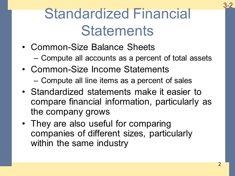 1-2 3-2 2 Standardized Financial Statements Common-Size Balance Sheets –Compute all accounts as a percent of total assets Common-Size Income Statements –Compute all line items as a percent of sales Standardized statements make it easier to compare financial information, particularly as the company grows They are also useful for comparing companies of different sizes, particularly within the same industry