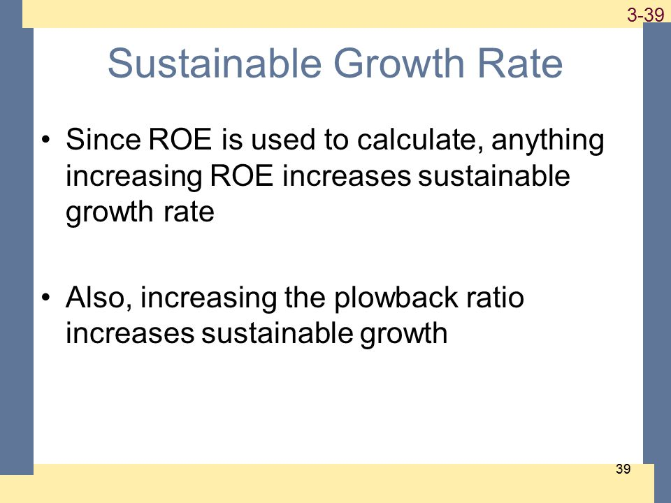 1-39 3-39 Sustainable Growth Rate Since ROE is used to calculate, anything increasing ROE increases sustainable growth rate Also, increasing the plowback ratio increases sustainable growth 39